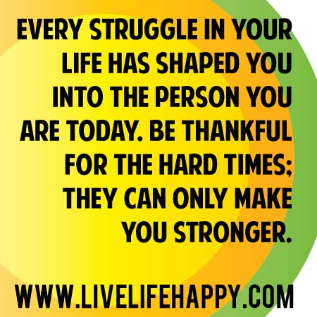 life hardships make you stronger Whether we like it or not adversity is part of life overcoming adversity is one of the big challenges we  that which does not kill you doesn't always make stronger.