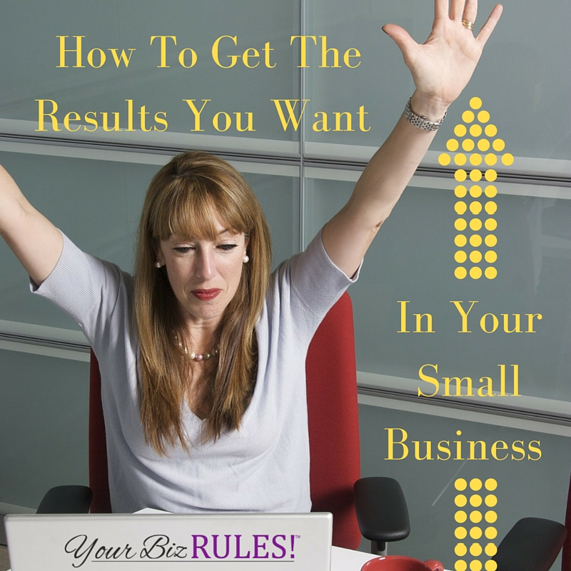 get the results you want in your small business