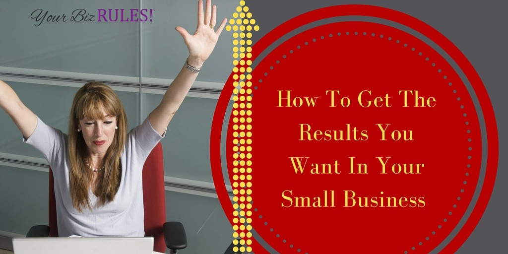 get the results your want in your small business